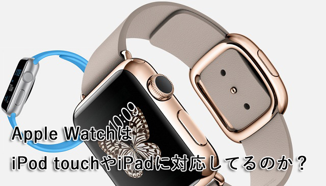 Apple WatchはiPod touchやiPadに対応してるのか?