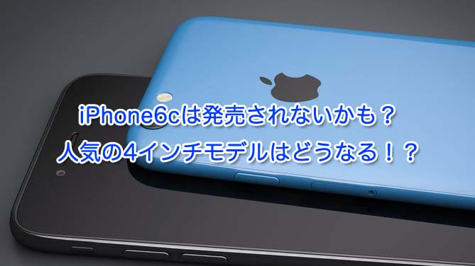 iPhone6cは発売されないかも?人気の4インチはどうなる!?