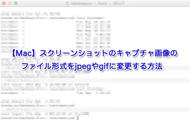 【Mac】スクリーンショットのキャプチャ画像のファイル形式をjpegやgifに変更する方法