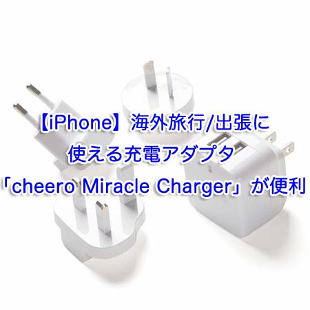 【iPhone】海外旅行/出張に使える充電アダプタ「cheero Miracle Charger」が便利