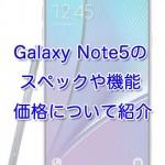 Galaxy Note5/Galaxy S6 edge+のスペックや機能・価格について紹介