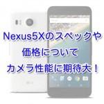 Nexus5Xのスペックや価格について | カメラ性能に期待大!