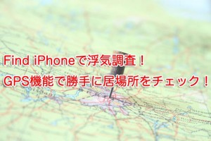 Find iPhoneで浮気調査!GPS機能で勝手に居場所をチェック!