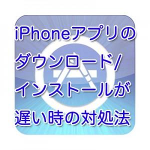 iPhoneアプリのダウンロード/インストールが遅い時の対処法