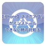【iPhone】スマホアプリがインストールできない時の対処法