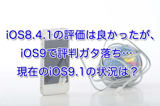 iOS8.4.1の評価は良かったがiOS9で評判ガタ落ち…現在のiOS9.1の状況は?