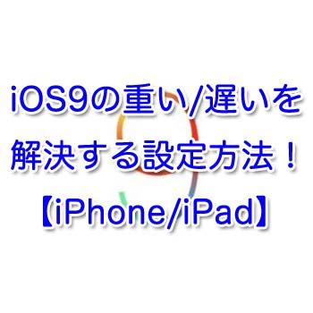 iOS9の重い/遅いを解決する設定方法6選【iPhone/iPad】