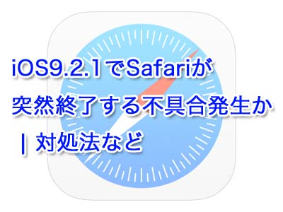 iOS9.2.1でSafariが突然終了する不具合発生か | 対処法など
