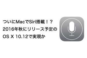 ついにMacでSiri搭載!?2016年秋にリリース予定のOS X 10.12で実現か