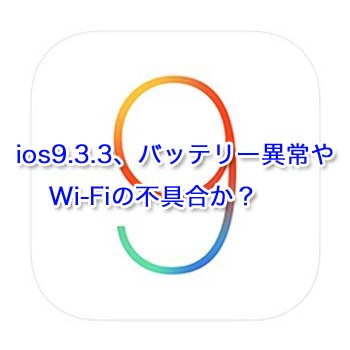 ios9.3.3、バッテリー異常やWi-Fiの不具合か?