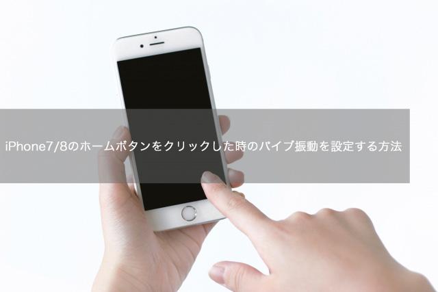 iPhone7/8のホームボタンをクリックした時のバイブ振動を設定する方法
