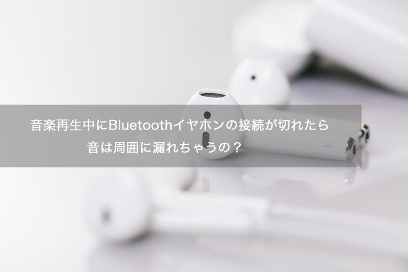 音楽再生中にBluetoothイヤホンの接続が切れたら音は周囲に漏れちゃうの?