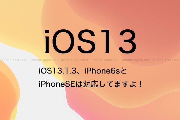 iOS13.1.3、iPhone6sとiPhoneSEは対応してますよ!