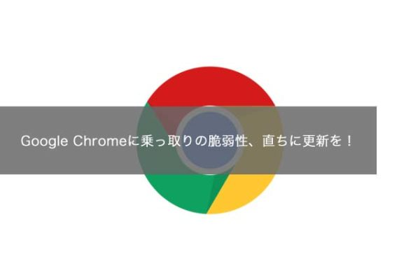 Google Chromeに乗っ取りの脆弱性、直ちに更新を!